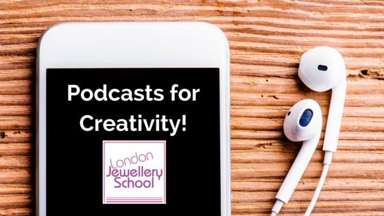London Jewellery School Blog - Podcasts for Creativity!